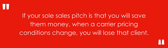 If your sole sales pitch is that you will save them money, when a carrier pricing conditions change, you will lose that client.